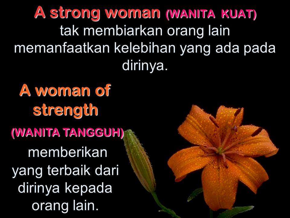 A strong woman (WANITA KUAT) A strong woman (WANITA KUAT) merasa tidak takut akan apapun. A woman of strength (WANITA TANGGUH) memperlihatkan keberani