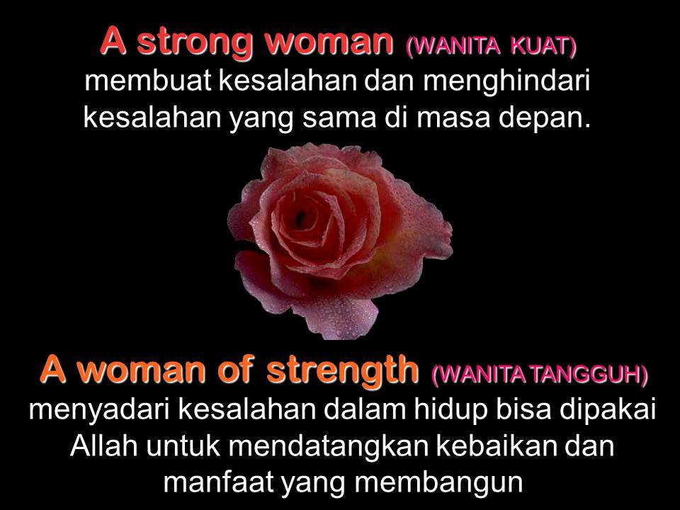 A strong woman (WANITA KUAT) A strong woman (WANITA KUAT) tak membiarkan orang lain memanfaatkan kelebihan yang ada pada dirinya. A woman of strength
