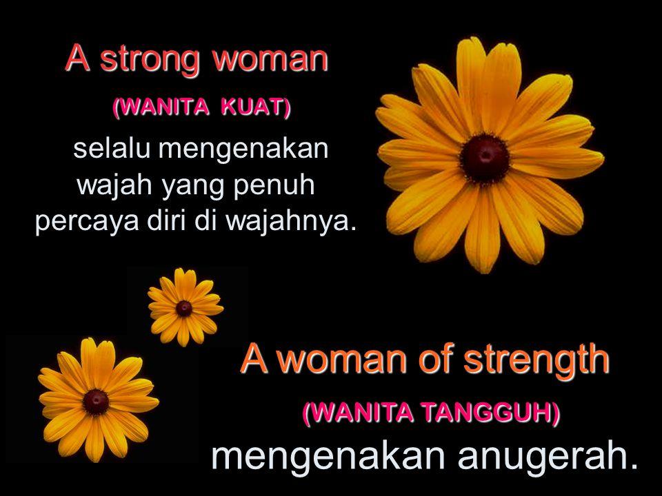 A strong woman (WANITA KUAT) A strong woman (WANITA KUAT) melangkah mantap dengan percaya diri. A woman of strength (WANITA TANGGUH) mengetahui dengan