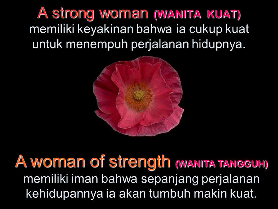 A strong woman (WANITA KUAT) A strong woman (WANITA KUAT) memiliki keyakinan bahwa ia cukup kuat untuk menempuh perjalanan hidupnya.