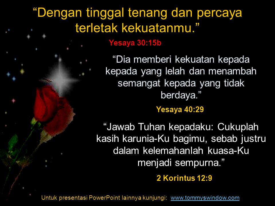 Untuk presentasi PowerPoint lainnya kunjungi:www.tommyswindow.com Dia memberi kekuatan kepada kepada yang lelah dan menambah semangat kepada yang tidak berdaya. Jawab Tuhan kepadaku: Cukuplah kasih karunia-Ku bagimu, sebab justru dalam kelemahanlah kuasa-Ku menjadi sempurna. Jawab Tuhan kepadaku: Cukuplah kasih karunia-Ku bagimu, sebab justru dalam kelemahanlah kuasa-Ku menjadi sempurna. 2 Korintus 12:9 Yesaya 40:29 Dengan tinggal tenang dan percaya terletak kekuatanmu. Yesaya 30:15b