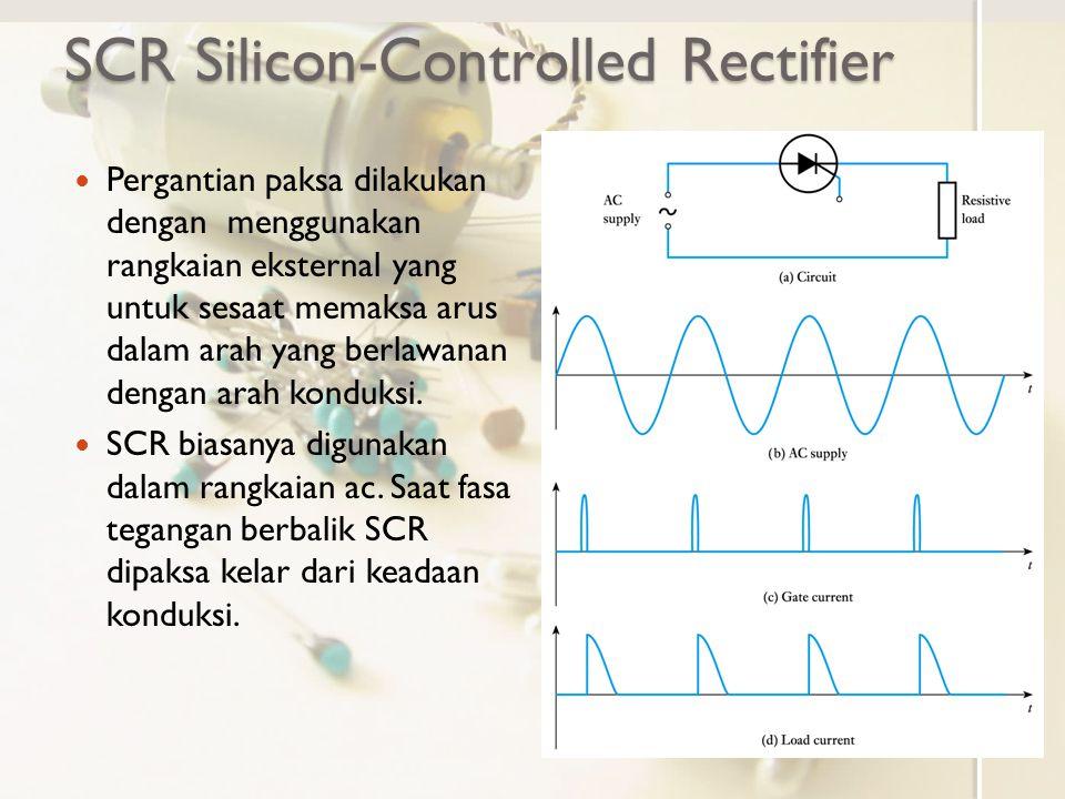SCR Silicon-Controlled Rectifier Pergantian paksa dilakukan dengan menggunakan rangkaian eksternal yang untuk sesaat memaksa arus dalam arah yang berl