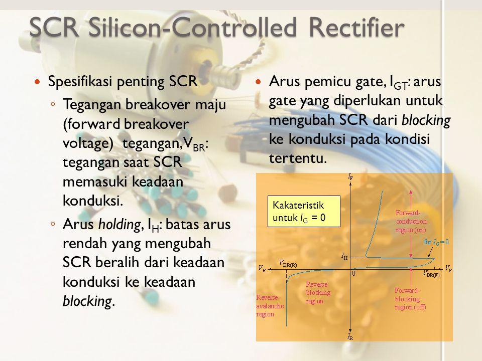 SCR Silicon-Controlled Rectifier Spesifikasi penting SCR ◦ Tegangan breakover maju (forward breakover voltage) tegangan, V BR : tegangan saat SCR mema