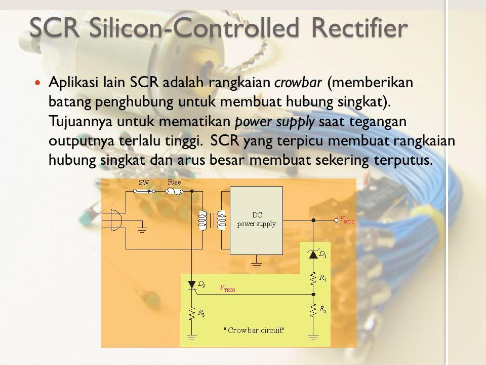 SCR Silicon-Controlled Rectifier Aplikasi lain SCR adalah rangkaian crowbar (memberikan batang penghubung untuk membuat hubung singkat). Tujuannya unt