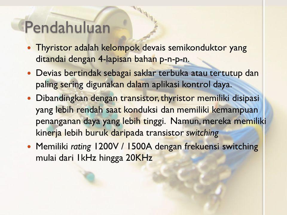 Pendahuluan Thyristor adalah kelompok devais semikonduktor yang ditandai dengan 4-lapisan bahan p-n-p-n. Devias bertindak sebagai saklar terbuka atau