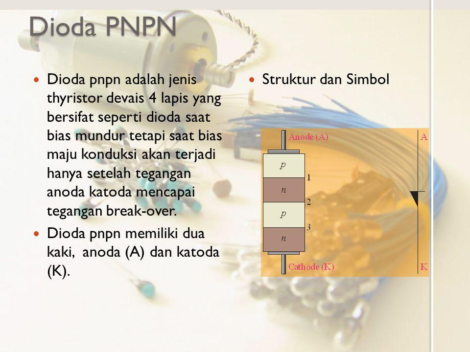 Dioda PNPN Dioda pnpn adalah jenis thyristor devais 4 lapis yang bersifat seperti dioda saat bias mundur tetapi saat bias maju konduksi akan terjadi h