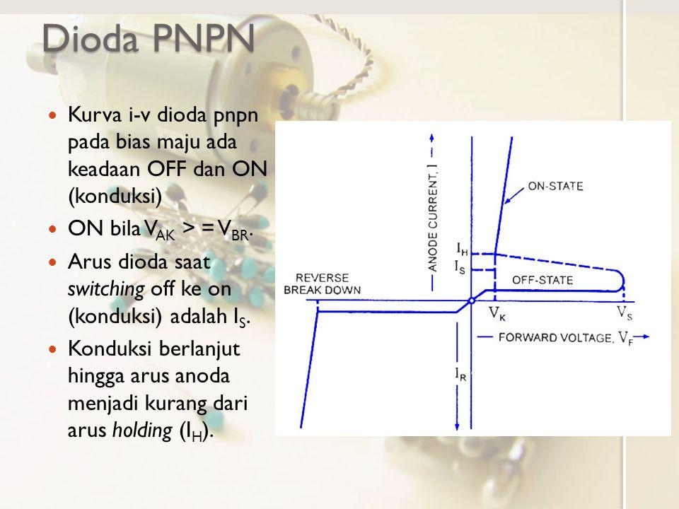 Dioda PNPN Kurva i-v dioda pnpn pada bias maju ada keadaan OFF dan ON (konduksi) ON bila V AK > = V BR. Arus dioda saat switching off ke on (konduksi)
