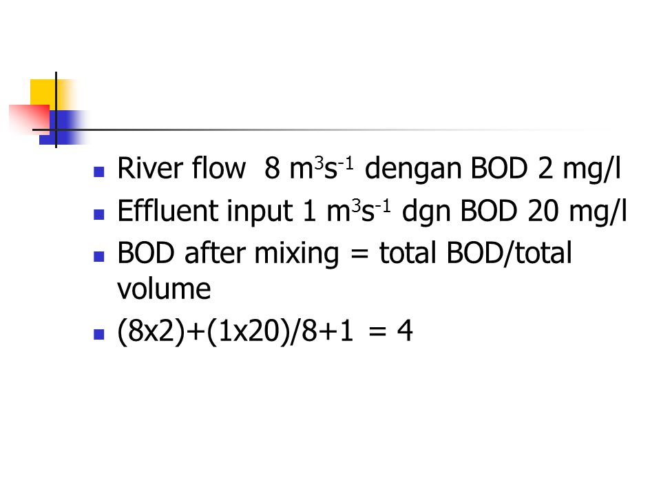River flow 8 m 3 s -1 dengan BOD 2 mg/l Effluent input 1 m 3 s -1 dgn BOD 20 mg/l BOD after mixing = total BOD/total volume (8x2)+(1x20)/8+1 = 4