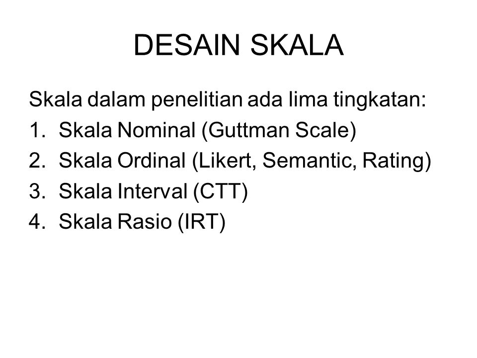 DESAIN SKALA Skala dalam penelitian ada lima tingkatan: 1.Skala Nominal (Guttman Scale) 2.Skala Ordinal (Likert, Semantic, Rating) 3.Skala Interval (C