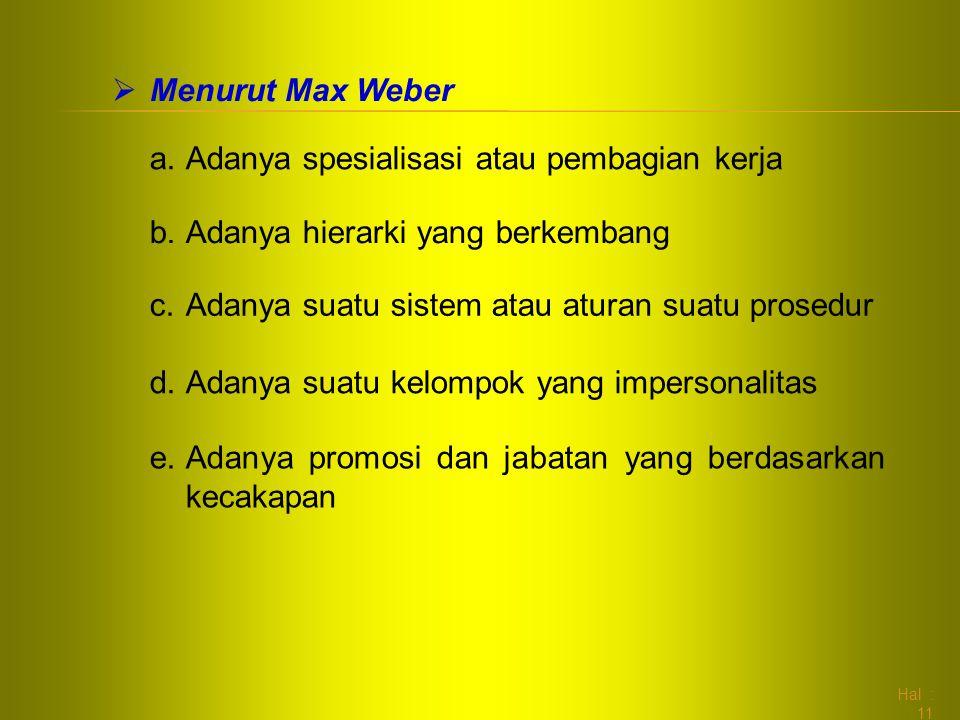 Hal : 11  Menurut Max Weber a.Adanya spesialisasi atau pembagian kerja b.Adanya hierarki yang berkembang c.Adanya suatu sistem atau aturan suatu pros