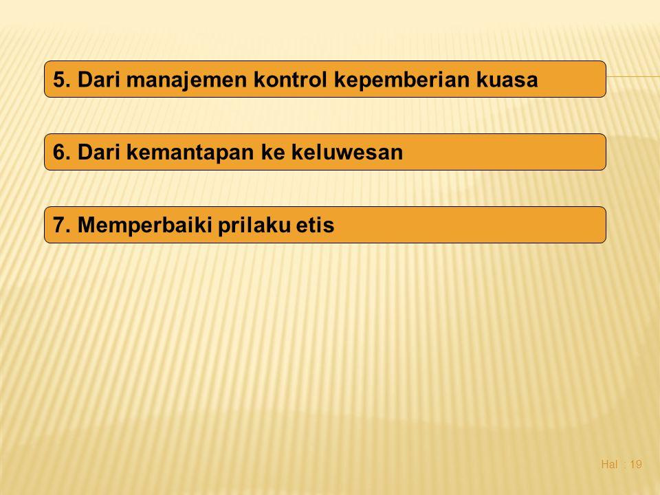 Hal : 19 5.Dari manajemen kontrol kepemberian kuasa 6.Dari kemantapan ke keluwesan 7.Memperbaiki prilaku etis