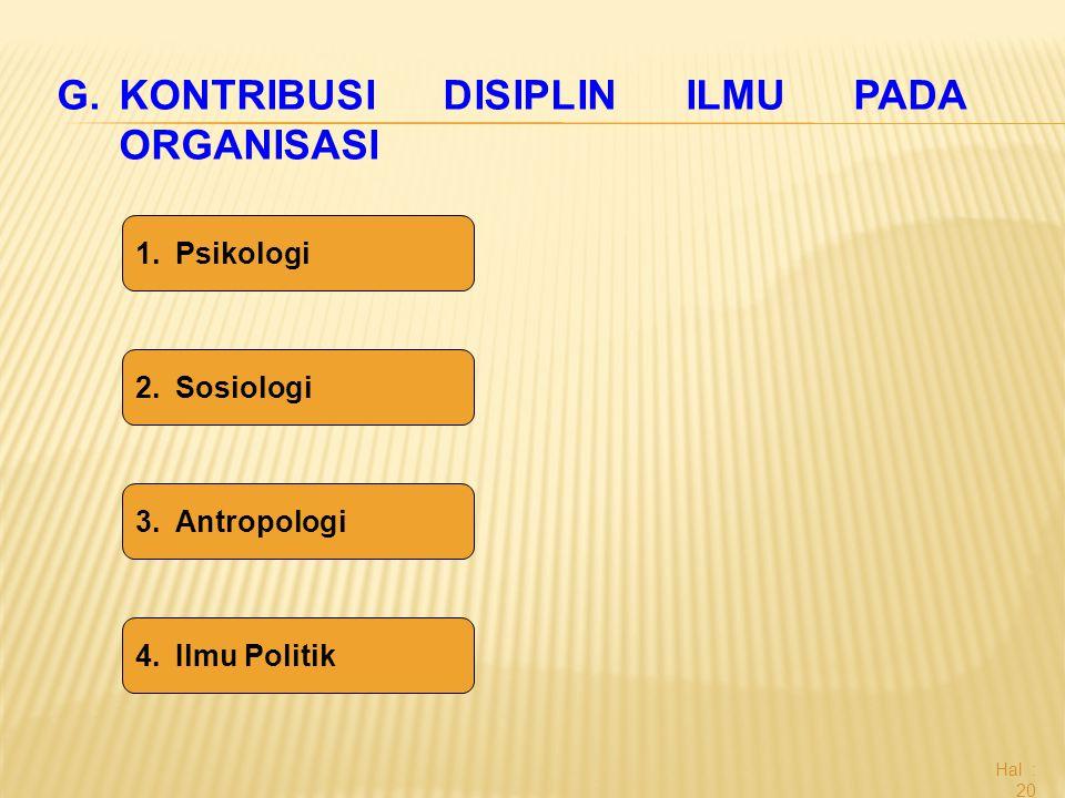 Hal : 20 G.KONTRIBUSI DISIPLIN ILMU PADA ORGANISASI 1.Psikologi 2.Sosiologi 3.Antropologi 4.Ilmu Politik