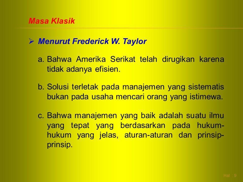 Hal : 9 Masa Klasik  Menurut Frederick W. Taylor a.Bahwa Amerika Serikat telah dirugikan karena tidak adanya efisien. b.Solusi terletak pada manajeme