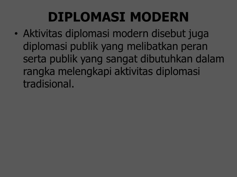 DIPLOMASI MODERN Aktivitas diplomasi modern disebut juga diplomasi publik yang melibatkan peran serta publik yang sangat dibutuhkan dalam rangka melen