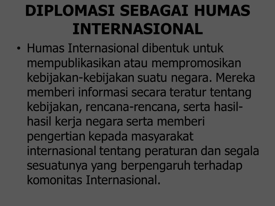 DIPLOMASI SEBAGAI HUMAS INTERNASIONAL Humas Internasional dibentuk untuk mempublikasikan atau mempromosikan kebijakan-kebijakan suatu negara. Mereka m