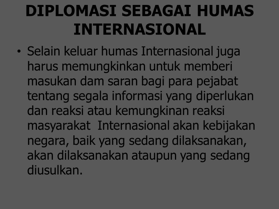 DIPLOMASI SEBAGAI HUMAS INTERNASIONAL Selain keluar humas Internasional juga harus memungkinkan untuk memberi masukan dam saran bagi para pejabat tent