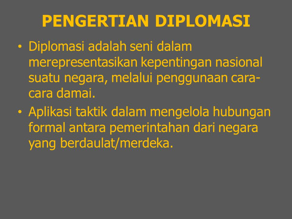 PENGERTIAN DIPLOMASI Diplomasi adalah seni dalam merepresentasikan kepentingan nasional suatu negara, melalui penggunaan cara- cara damai. Aplikasi ta