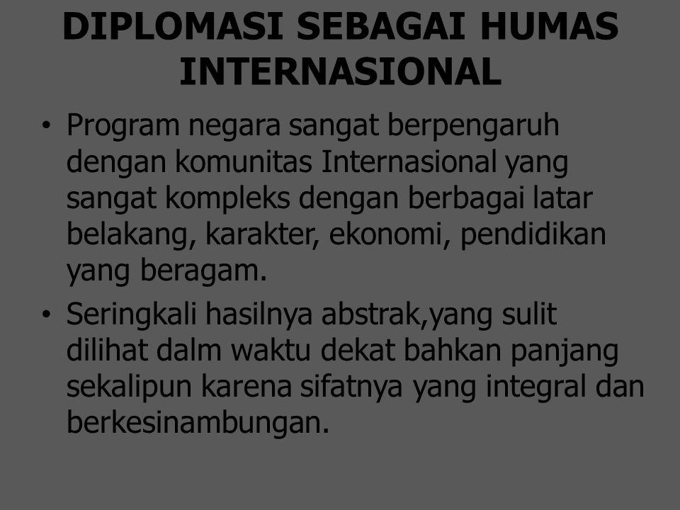 DIPLOMASI SEBAGAI HUMAS INTERNASIONAL Program negara sangat berpengaruh dengan komunitas Internasional yang sangat kompleks dengan berbagai latar bela
