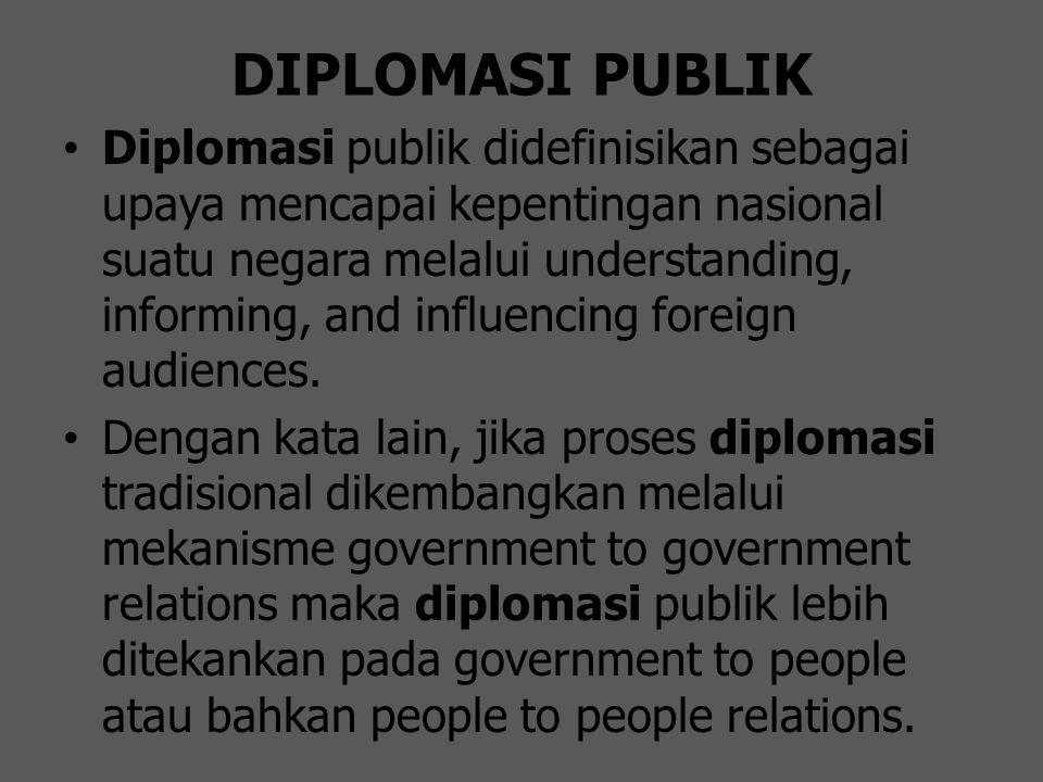 DIPLOMASI PUBLIK Diplomasi publik didefinisikan sebagai upaya mencapai kepentingan nasional suatu negara melalui understanding, informing, and influen