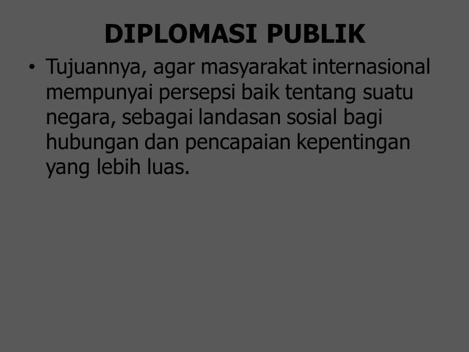 DIPLOMASI PUBLIK Tujuannya, agar masyarakat internasional mempunyai persepsi baik tentang suatu negara, sebagai landasan sosial bagi hubungan dan penc