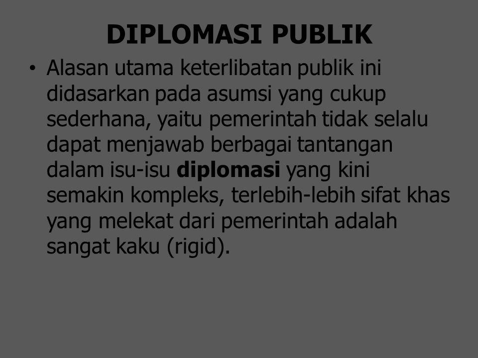 DIPLOMASI PUBLIK Alasan utama keterlibatan publik ini didasarkan pada asumsi yang cukup sederhana, yaitu pemerintah tidak selalu dapat menjawab berbag