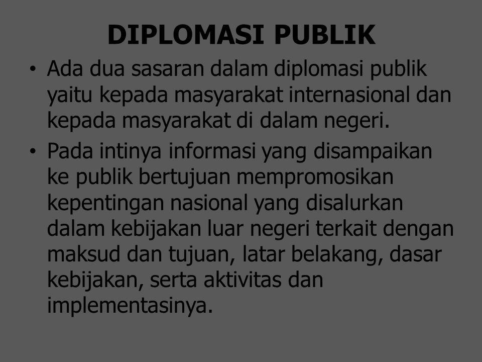 DIPLOMASI PUBLIK Ada dua sasaran dalam diplomasi publik yaitu kepada masyarakat internasional dan kepada masyarakat di dalam negeri. Pada intinya info