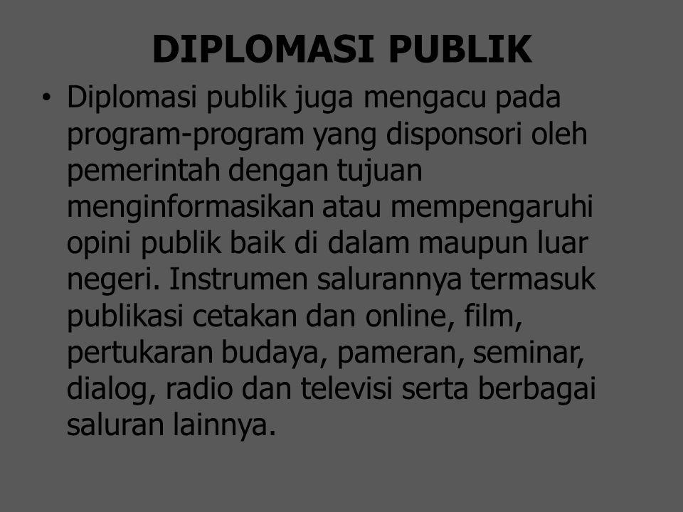 DIPLOMASI PUBLIK Diplomasi publik juga mengacu pada program-program yang disponsori oleh pemerintah dengan tujuan menginformasikan atau mempengaruhi o