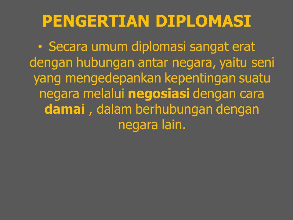 PENGERTIAN DIPLOMASI Secara umum diplomasi sangat erat dengan hubungan antar negara, yaitu seni yang mengedepankan kepentingan suatu negara melalui ne