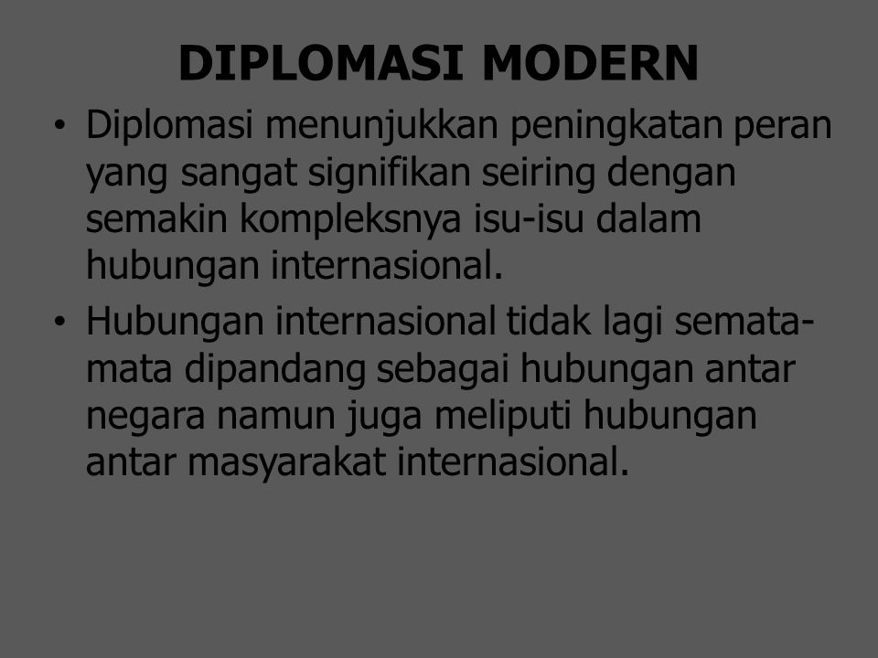 DIPLOMASI LAMA KE BARU  Diplomasi lama : Ø War and Peace Ø Defining territorial borders and resolving border disputes Ø Trade rules between and among nations Ø Treatment of foreign citizens by governments Ø Operational rules for transport and communications between nation states (postal, air, sea and land transportations when crossing borders, etc)