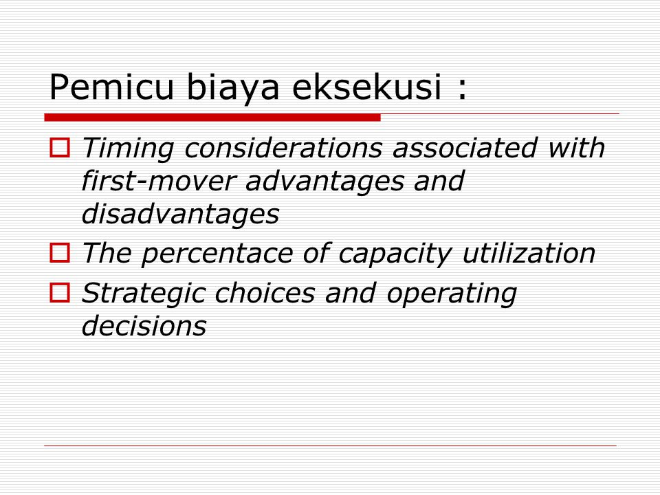 Pemicu biaya eksekusi :  Timing considerations associated with first-mover advantages and disadvantages  The percentace of capacity utilization  St