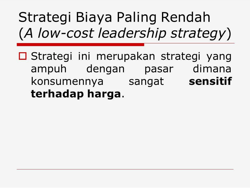 Strategi Biaya Paling Rendah (A low-cost leadership strategy)  Strategi ini merupakan strategi yang ampuh dengan pasar dimana konsumennya sangat sensitif terhadap harga.