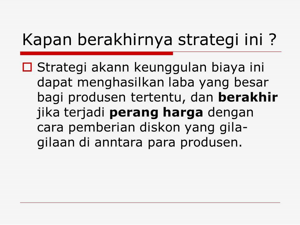 Kapan berakhirnya strategi ini ?  Strategi akann keunggulan biaya ini dapat menghasilkan laba yang besar bagi produsen tertentu, dan berakhir jika te