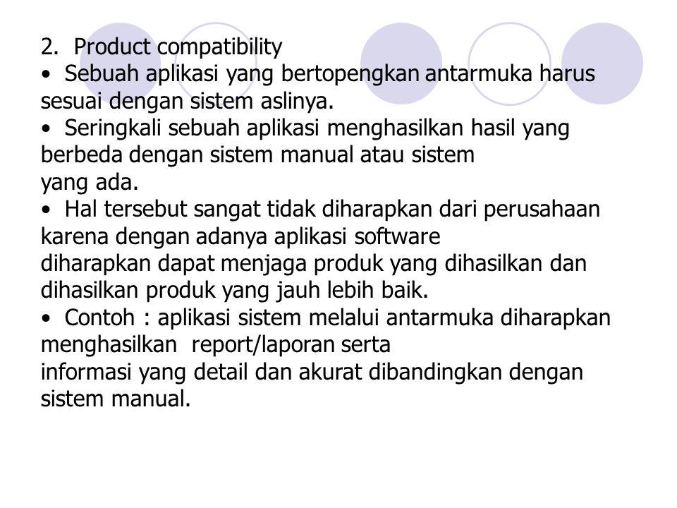 2. Product compatibility Sebuah aplikasi yang bertopengkan antarmuka harus sesuai dengan sistem aslinya. Seringkali sebuah aplikasi menghasilkan hasil