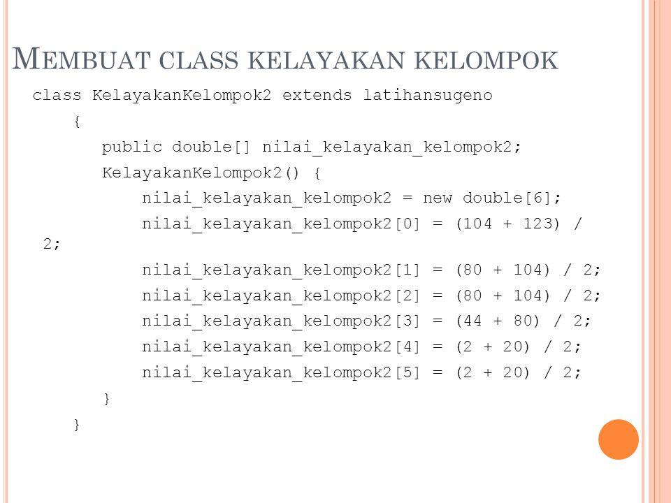 M EMBUAT CLASS KELAYAKAN KELOMPOK class KelayakanKelompok2 extends latihansugeno { public double[] nilai_kelayakan_kelompok2; KelayakanKelompok2() { nilai_kelayakan_kelompok2 = new double[6]; nilai_kelayakan_kelompok2[0] = (104 + 123) / 2; nilai_kelayakan_kelompok2[1] = (80 + 104) / 2; nilai_kelayakan_kelompok2[2] = (80 + 104) / 2; nilai_kelayakan_kelompok2[3] = (44 + 80) / 2; nilai_kelayakan_kelompok2[4] = (2 + 20) / 2; nilai_kelayakan_kelompok2[5] = (2 + 20) / 2; }