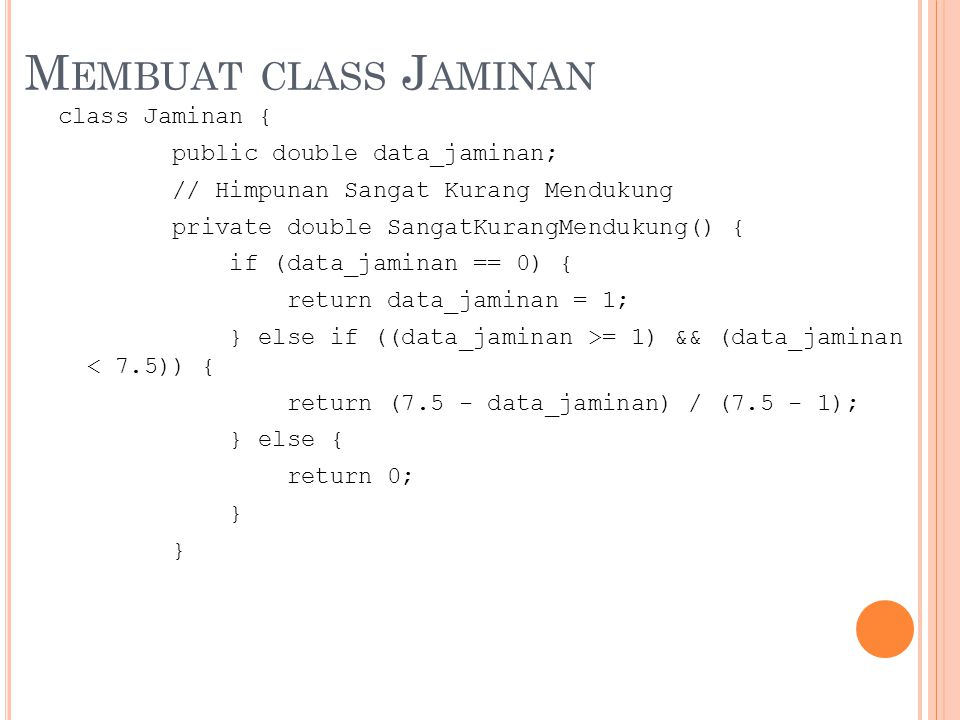 M EMBUAT CLASS J AMINAN class Jaminan { public double data_jaminan; // Himpunan Sangat Kurang Mendukung private double SangatKurangMendukung() { if (data_jaminan == 0) { return data_jaminan = 1; } else if ((data_jaminan >= 1) && (data_jaminan < 7.5)) { return (7.5 - data_jaminan) / (7.5 - 1); } else { return 0; }
