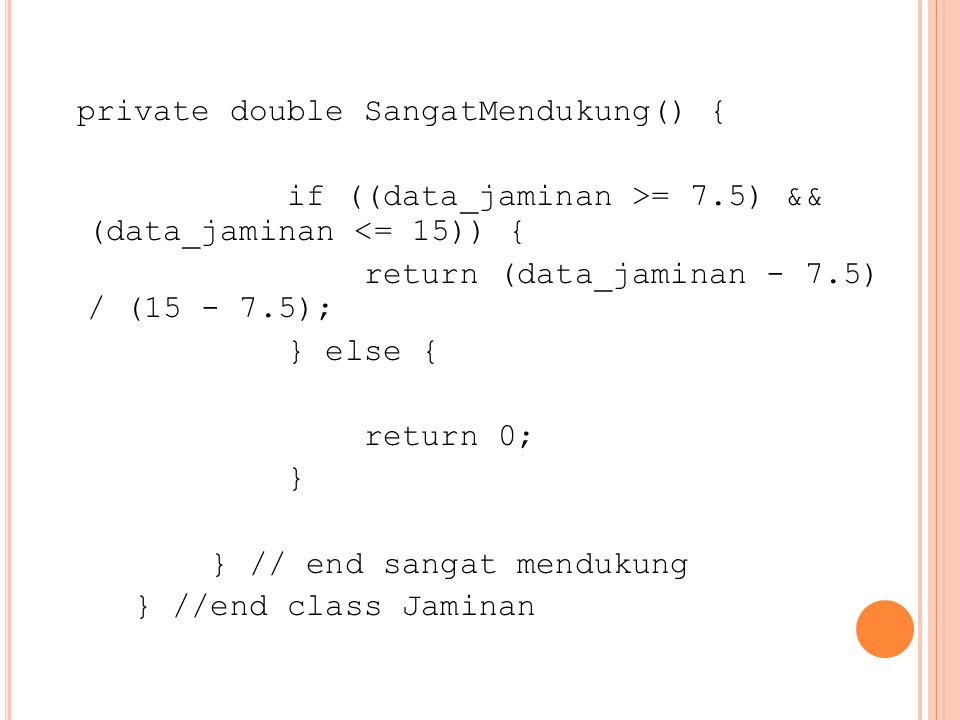 private double SangatMendukung() { if ((data_jaminan >= 7.5) && (data_jaminan <= 15)) { return (data_jaminan - 7.5) / (15 - 7.5); } else { return 0; }
