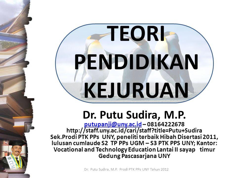TEORI PENDIDIKAN KEJURUAN Dr. Putu Sudira, M.P. putupanji@uny.ac.idputupanji@uny.ac.id – 08164222678 http://staff.uny.ac.id/cari/staff?title=Putu+Sudi