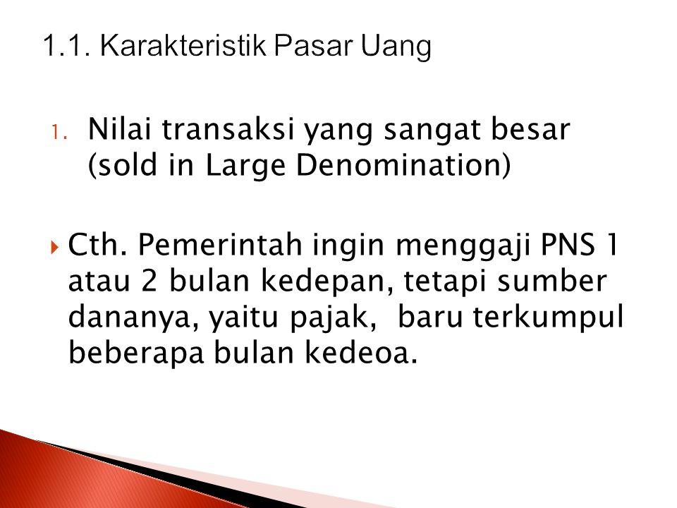 1. Nilai transaksi yang sangat besar (sold in Large Denomination)  Cth. Pemerintah ingin menggaji PNS 1 atau 2 bulan kedepan, tetapi sumber dananya,