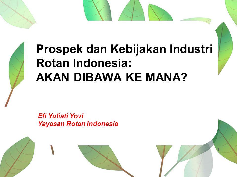 Prospek dan Kebijakan Industri Rotan Indonesia: AKAN DIBAWA KE MANA? Efi Yuliati Yovi Yayasan Rotan Indonesia 1