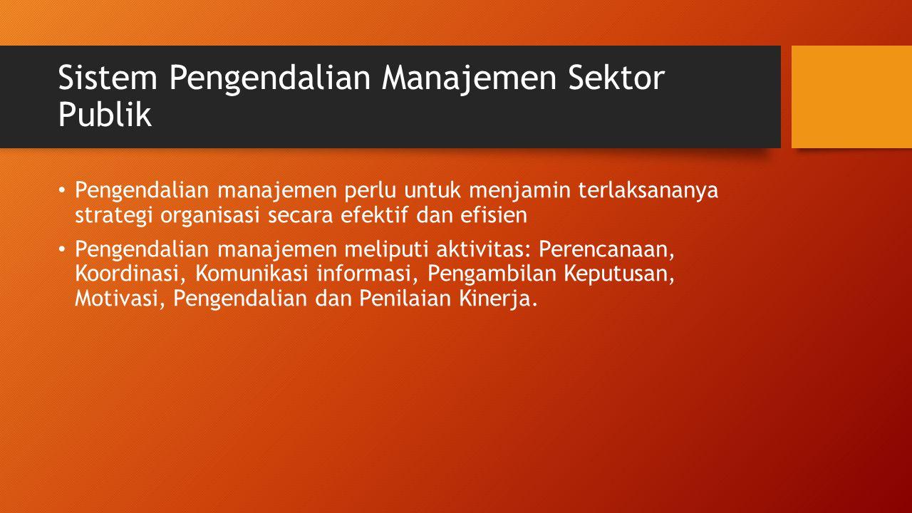 Sistem Pengendalian Manajemen Sektor Publik Pengendalian manajemen perlu untuk menjamin terlaksananya strategi organisasi secara efektif dan efisien Pengendalian manajemen meliputi aktivitas: Perencanaan, Koordinasi, Komunikasi informasi, Pengambilan Keputusan, Motivasi, Pengendalian dan Penilaian Kinerja.