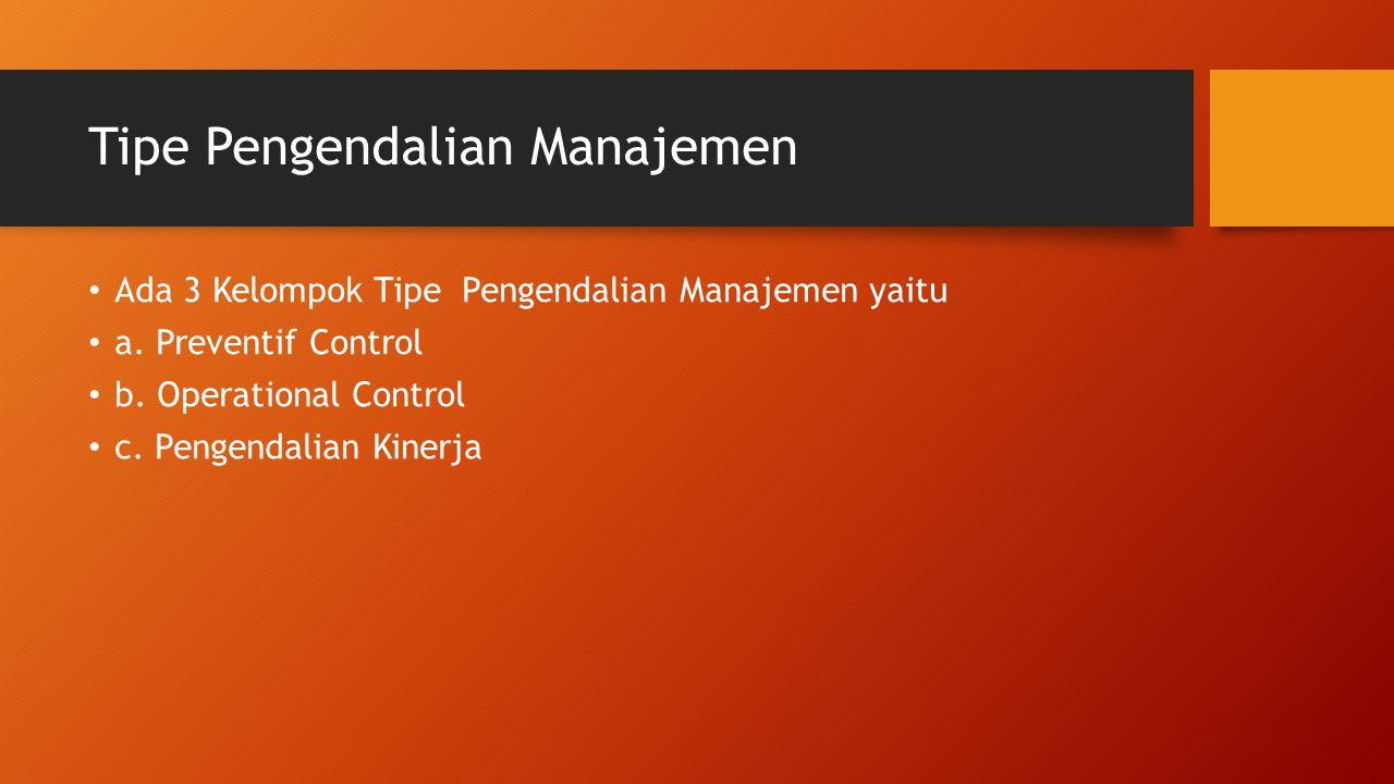 Tipe Pengendalian Manajemen Ada 3 Kelompok Tipe Pengendalian Manajemen yaitu a. Preventif Control b. Operational Control c. Pengendalian Kinerja