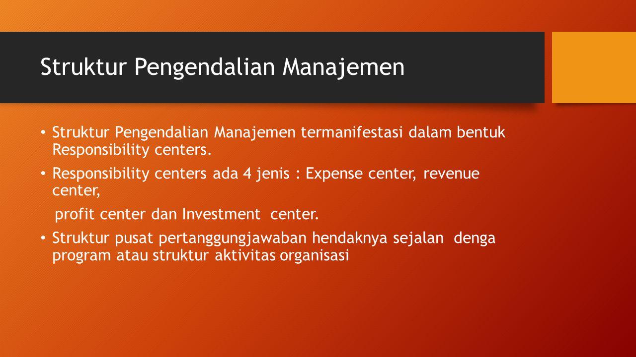 Struktur Pengendalian Manajemen Struktur Pengendalian Manajemen termanifestasi dalam bentuk Responsibility centers. Responsibility centers ada 4 jenis