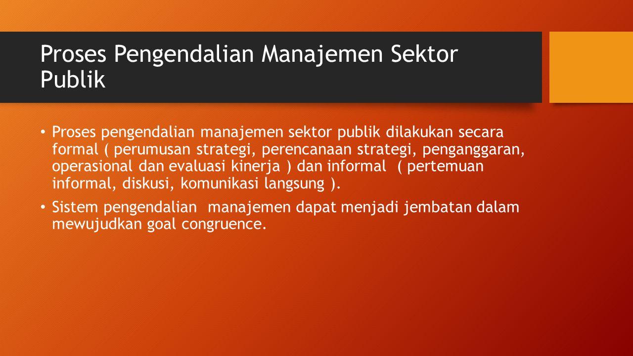 Proses Pengendalian Manajemen Sektor Publik Proses pengendalian manajemen sektor publik dilakukan secara formal ( perumusan strategi, perencanaan strategi, penganggaran, operasional dan evaluasi kinerja ) dan informal ( pertemuan informal, diskusi, komunikasi langsung ).