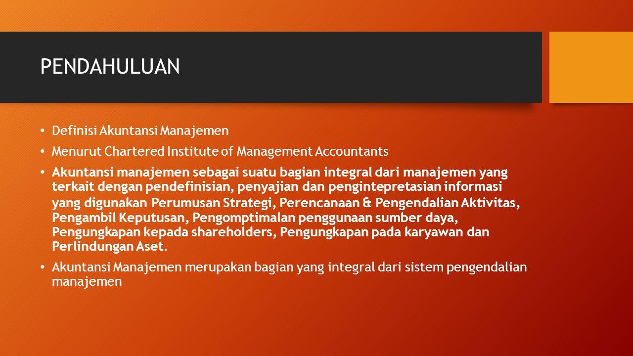PENDAHULUAN Definisi Akuntansi Manajemen Menurut Chartered Institute of Management Accountants Akuntansi manajemen sebagai suatu bagian integral dari manajemen yang terkait dengan pendefinisian, penyajian dan pengintepretasian informasi yang digunakan Perumusan Strategi, Perencanaan & Pengendalian Aktivitas, Pengambil Keputusan, Pengomptimalan penggunaan sumber daya, Pengungkapan kepada shareholders, Pengungkapan pada karyawan dan Perlindungan Aset.