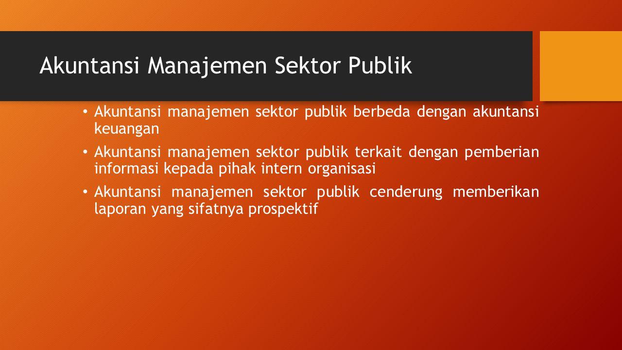 Akuntansi Manajemen Sektor Publik Akuntansi manajemen sektor publik berbeda dengan akuntansi keuangan Akuntansi manajemen sektor publik terkait dengan