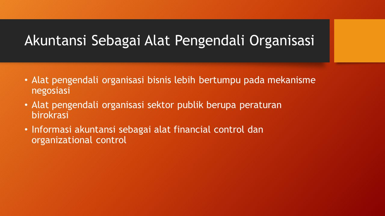 Akuntansi Sebagai Alat Pengendali Organisasi Alat pengendali organisasi bisnis lebih bertumpu pada mekanisme negosiasi Alat pengendali organisasi sekt