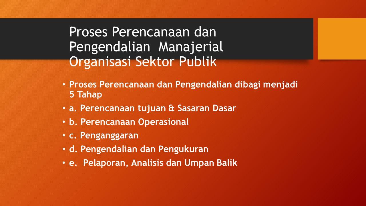 Proses Perencanaan dan Pengendalian Manajerial Organisasi Sektor Publik Proses Perencanaan dan Pengendalian dibagi menjadi 5 Tahap a. Perencanaan tuju