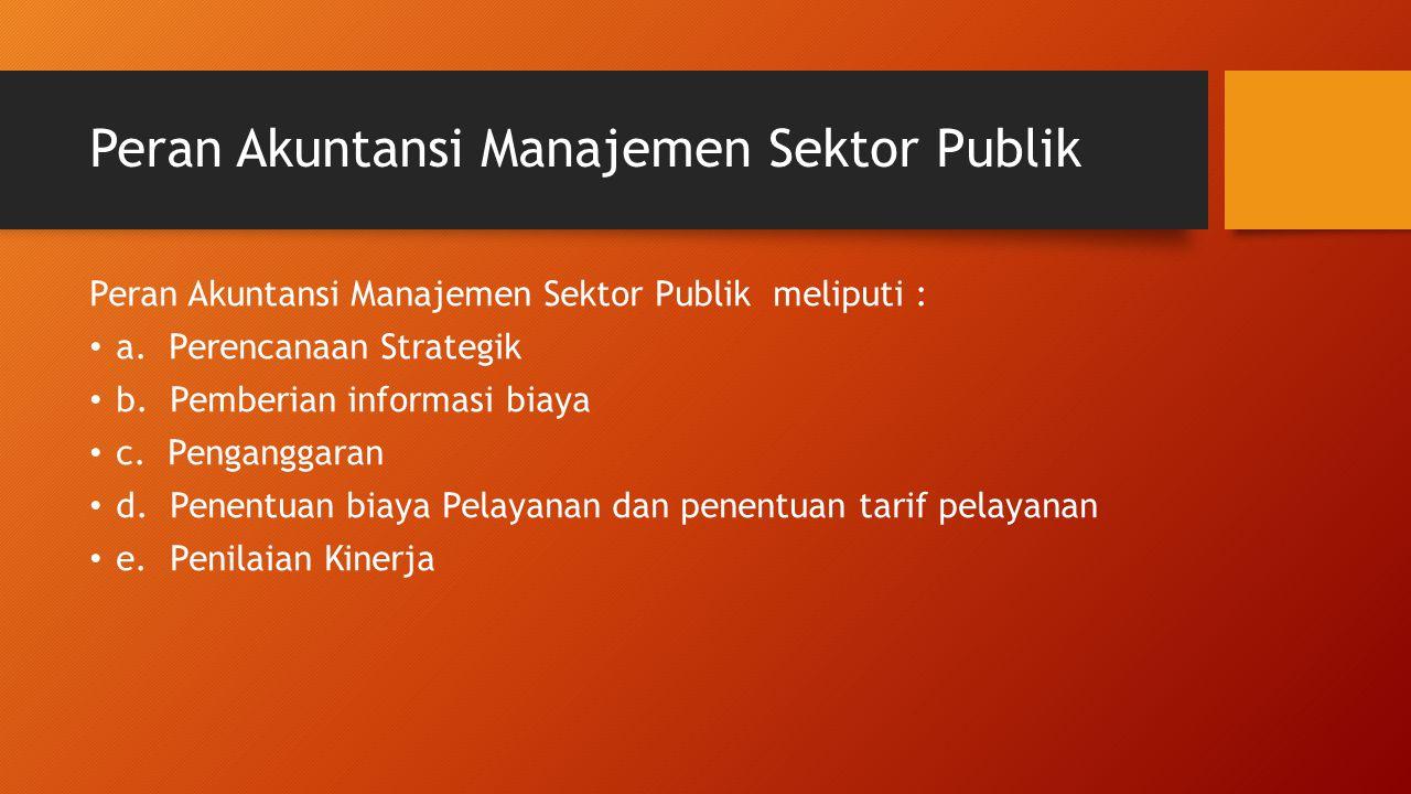 Peran Akuntansi Manajemen Sektor Publik Peran Akuntansi Manajemen Sektor Publik meliputi : a. Perencanaan Strategik b. Pemberian informasi biaya c. Pe
