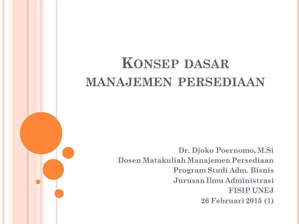 K ONSEP DASAR MANAJEMEN PERSEDIAAN Dr. Djoko Poernomo, M.Si Dosen Matakuliah Manajemen Persediaan Program Studi Adm. Bisnis Jurusan Ilmu Administrasi