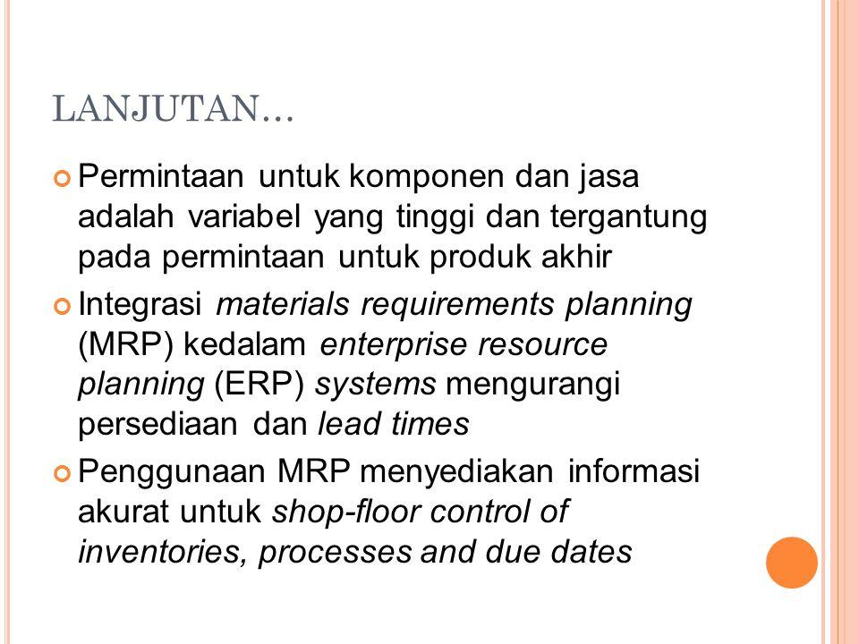 LANJUTAN… Permintaan untuk komponen dan jasa adalah variabel yang tinggi dan tergantung pada permintaan untuk produk akhir Integrasi materials require